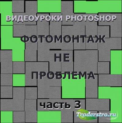 Видеоуроки Photoshop. Фотомонтаж – больше не проблема. Часть 3
