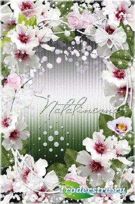 Рамочка цветочная  – Нежность цветов тебя украшает, дарит заботу, любовь, к ...