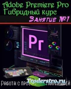 Adobe Premiere Pro. Базовый уровень. Гибридный курс. Занятие №1